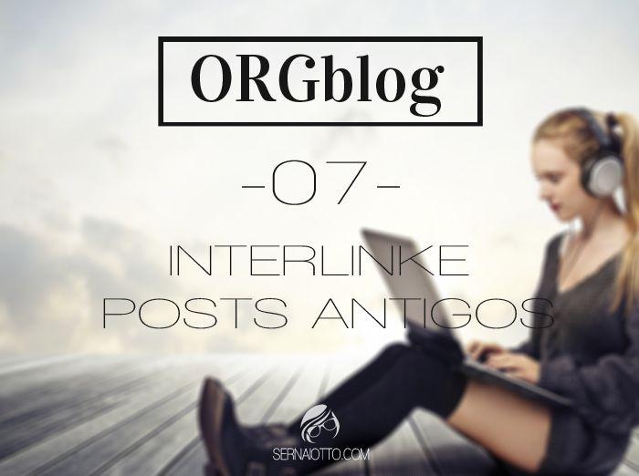 Sernaiotto | ORGblog #07: Vamos interlinkar aquele conteúdo maravilhoso que está escondido nas profundezas do seu arquivo?
