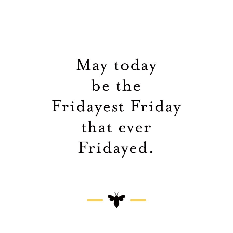 May today be the Fridayest Friday that ever Fridayed.  Positive