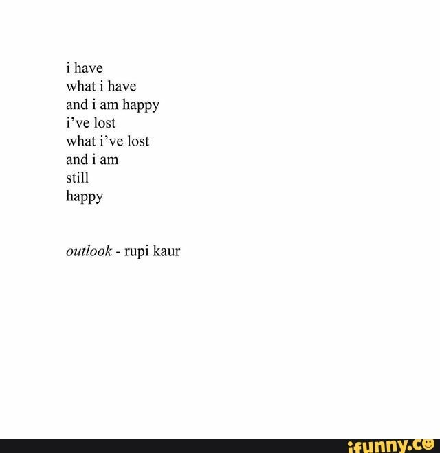 I have what i have and i am happy i've lost what i've lost and i am still happy outlook - rupi kaur - )