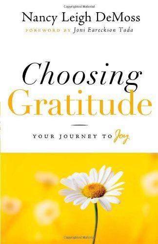 Choosing Gratitude: Your Journey to Joy by Nancy Leigh DeMoss,http://www.amazon.com/dp/0802432522/ref=cm_sw_r_pi_dp_WA5otb1ND7M0JV3N