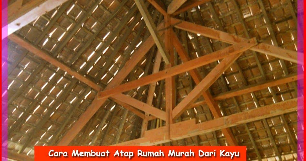 Cara Membuat Atap Rumah Murah Dari Kayu  48ab318502