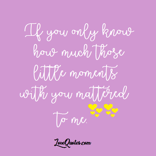 If you only know how much those little moments with you mattered ...