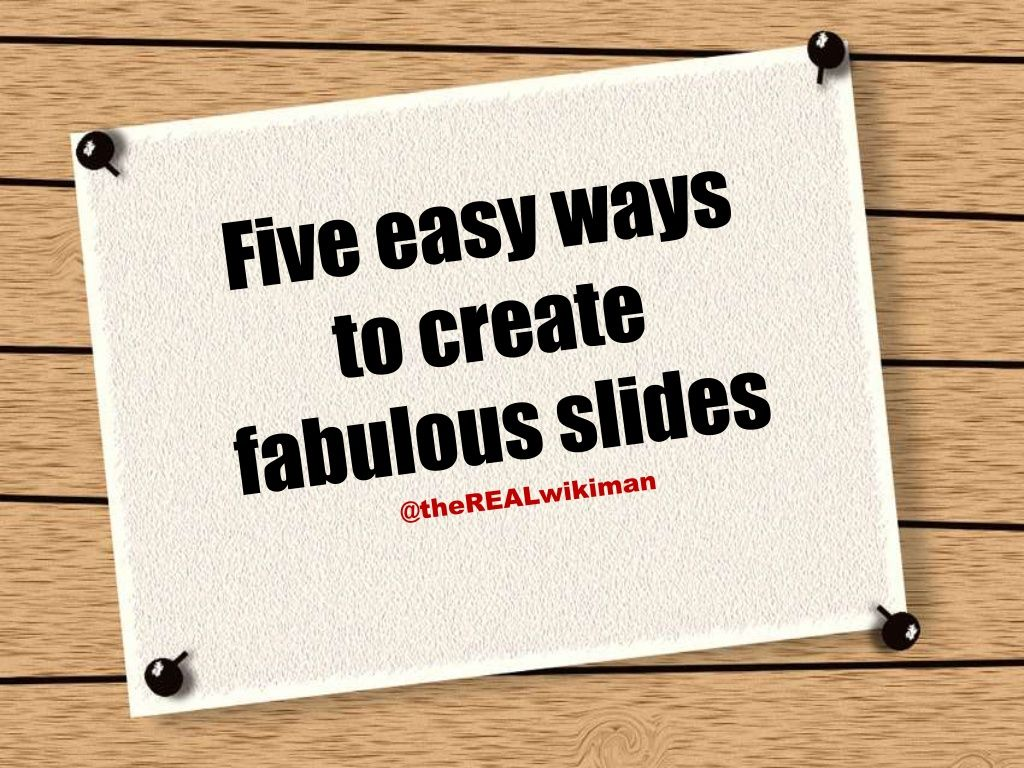 5-easy-way-to-create-fabulous-slides by Ned  Potter via Slideshare