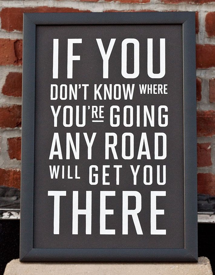If you don't know where you're going any road will get you there.