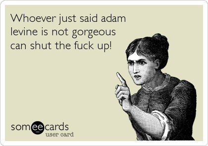 Funny Reminders Ecard: Whoever just said adam levine is not gorgeous can shut the fuck up!