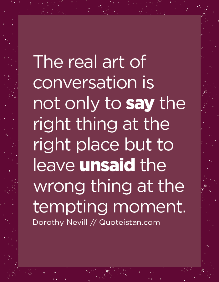 The Real Art Of Conversation Is Not Only To Say The Right Thing At The Right Place But To Leave Unsaid The Wrong Thing At The Tempting Moment Sayings Talking Quotes