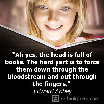 Ah yes, the head is full of books.  The hard part is to force them down through the bloodstream and out through the fingers.  Edward Abbey