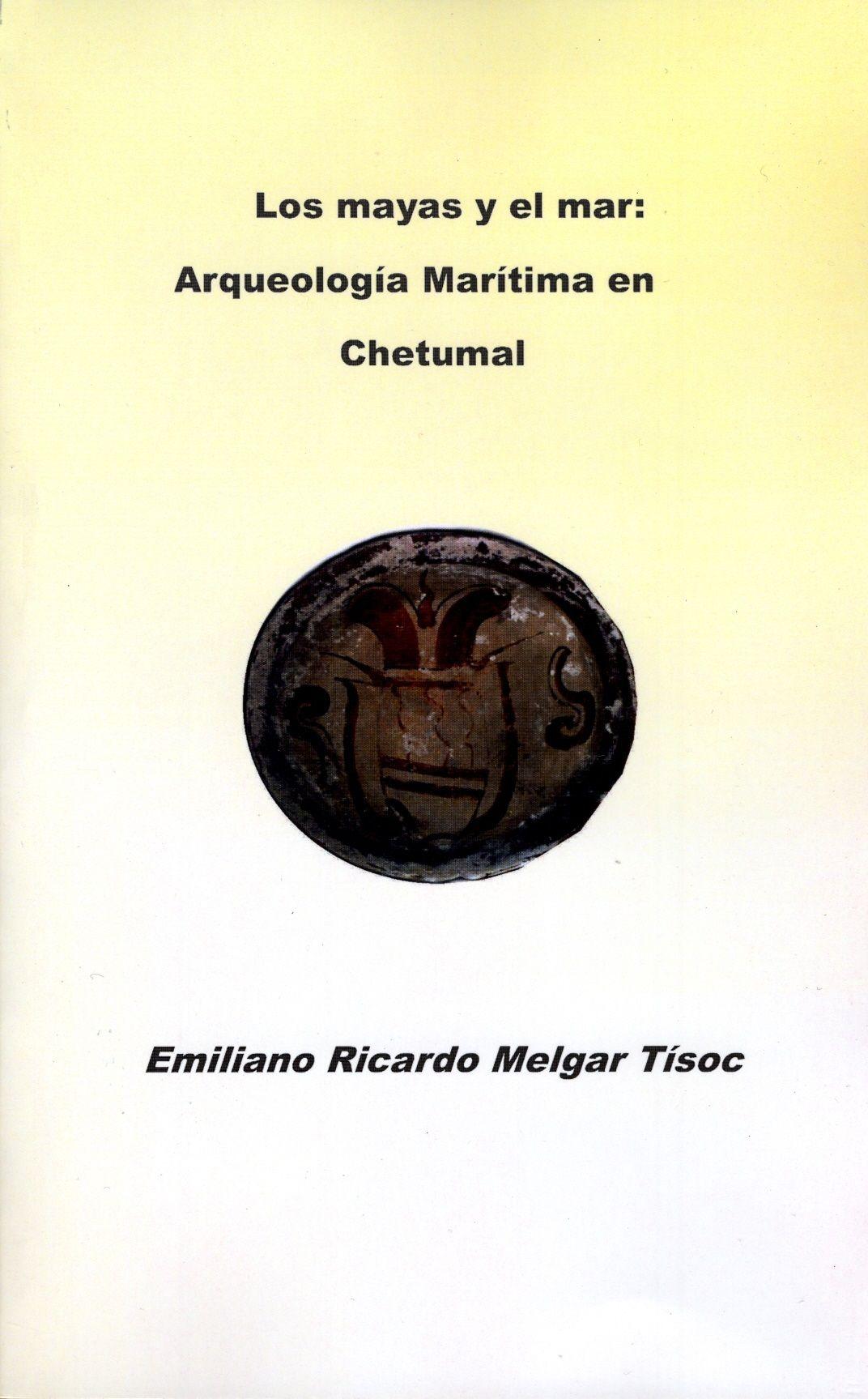 Emiliano Ricardo Melgar Tisoc - Los mayas y el mar: arqueología marítima en Chetumal