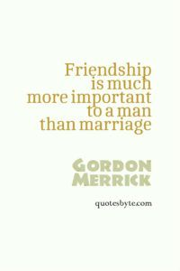 friendship is much more important to a man than marriage