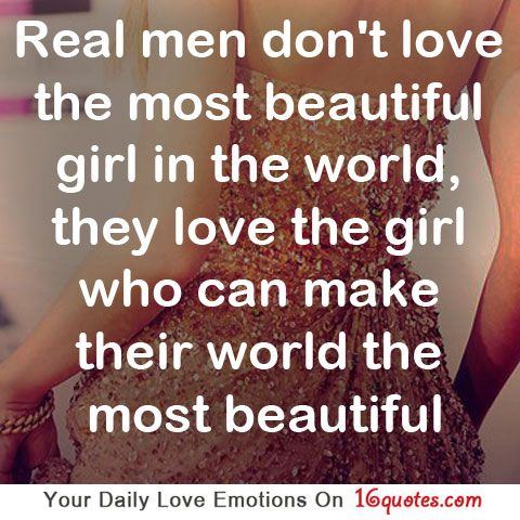 Real Men Dont Love The Most Beautiful Girl In The World They Love The Girl Who Can Make Their World The Most Beautiful True That