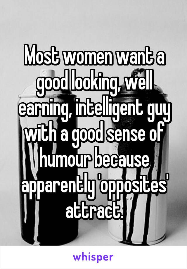 Ordinaire Most Women Want A Good Looking, Well Earning, Intelligent Guy With A Good  Sense