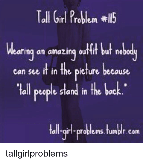 Memes Tumblr And Book Tall Girl Problem Wll5 Wearing An Amazing Outtit But Tall Girl Problems Tall Girl Quotes Tall Girl