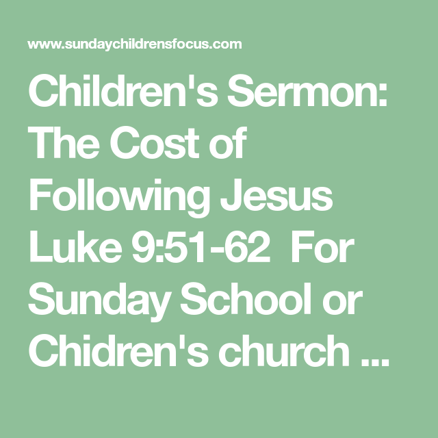 Children's Sermon: The Cost of Following Jesus Luke 9:51-62 For