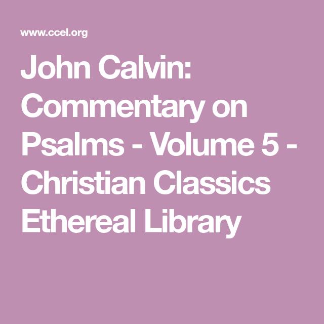 John Calvin Commentary On Psalms Volume 5 Christian Classics Ethereal Library Psalms John Calvin Book Of Psalms