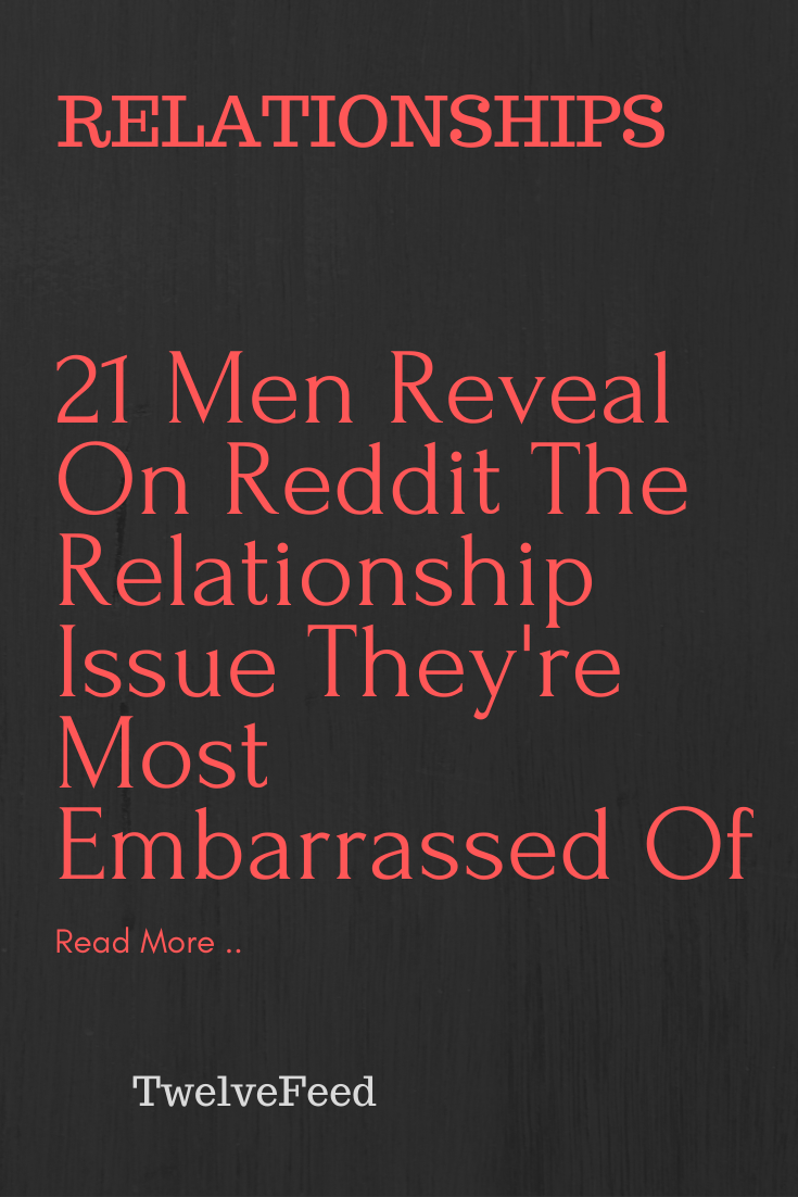 21 Men Reveal On Reddit The Relationship Issue They Re Most