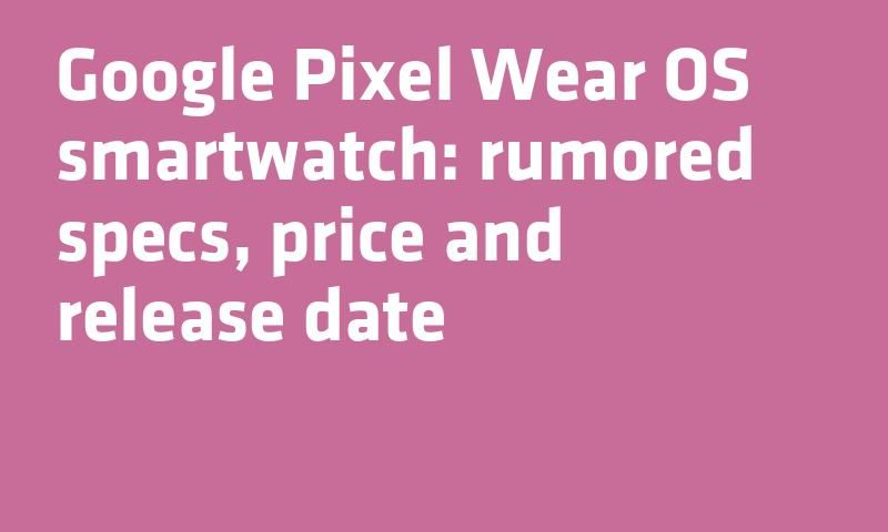 e718dde6fd2  Google Pixel Wear OS  Smartwatch  rumored specs  Price and release date