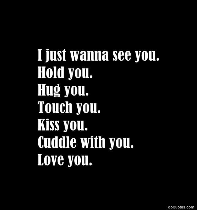 I just wanna see you. Hold you.Hug you.Touch you.Kiss you.Cuddle with you.Love you.