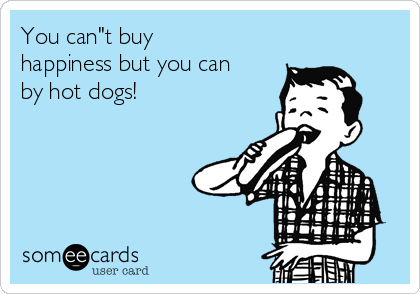 You Can T Buy Happiness But You Can Buy Hot Dogs Because Everybody Loves A Good Dog Funny Confessions Funny Nurse Quotes Ecards Funny