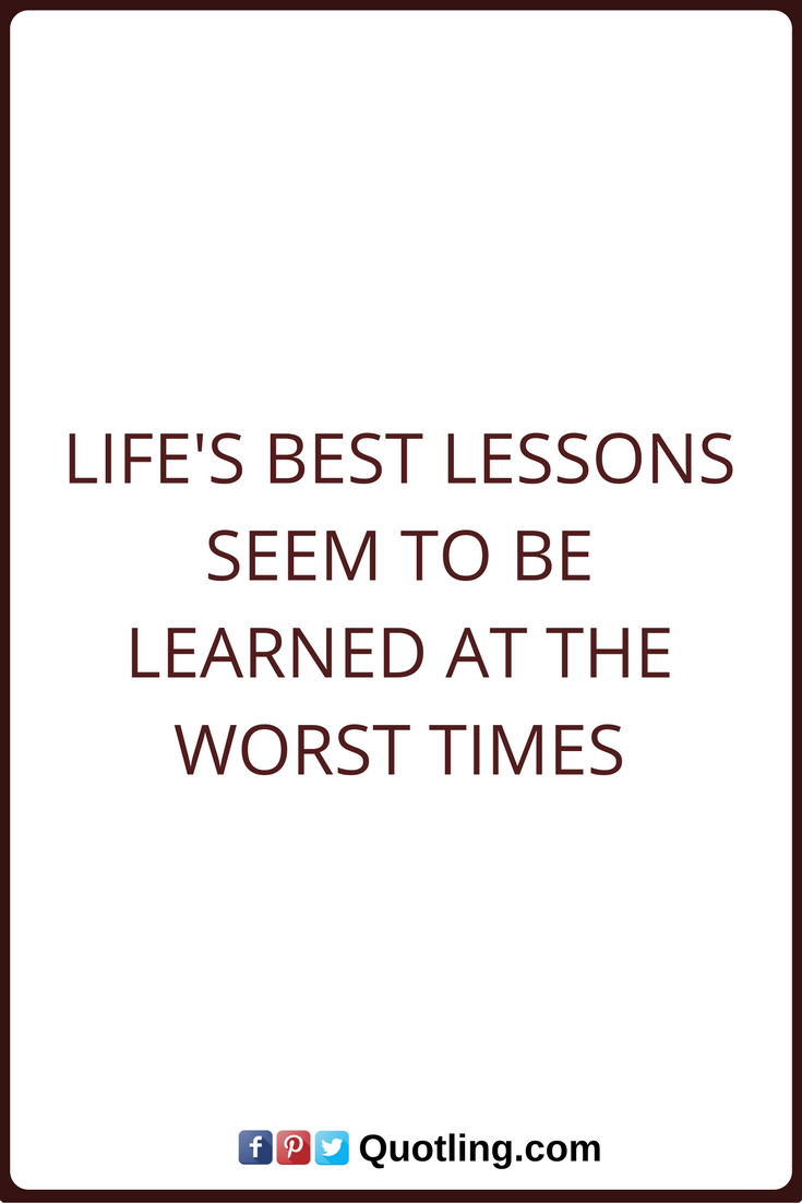 Quote About Life Lessons Life Lessons Quotes Life's Best Lessons Seem To Be Learned At The