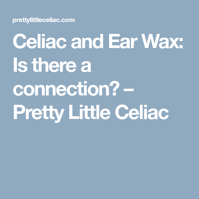 Celiac And Ear Wax Is There A Connection Pretty Little Celiac Ear Wax Ear Wax Removal Ear Wax Buildup