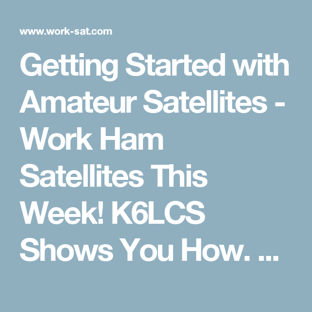 Getting Started with Amateur Satellites - Work Ham Satellites This Week!  K6LCS Shows You How. Current satellite info!