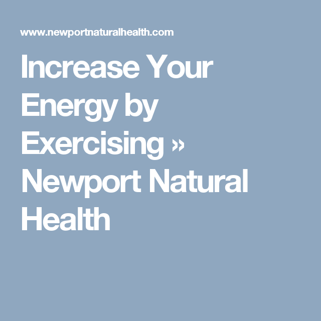 Increase Your Energy by Exercising » Newport Natural Health