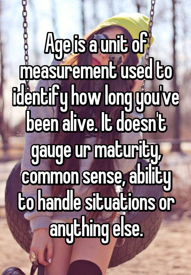 Age is a unit of measurement used to identify how long you've been alive. It doesn't gauge ur maturity, common sense, ability to handle situations or anything else.
