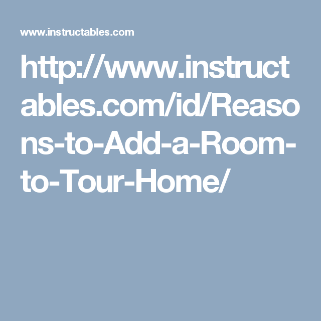http://www.instructables.com/id/Reasons-to-Add-a-Room-to-Tour-Home/
