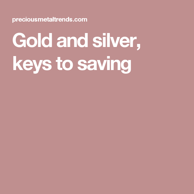 Gold and silver, keys to saving