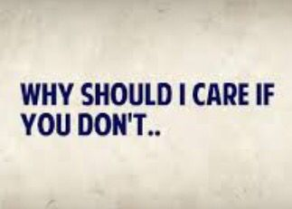 If You Dont Care About Me Why Should I I Care Quotes Don T Care Quotes I Dont Care Quotes