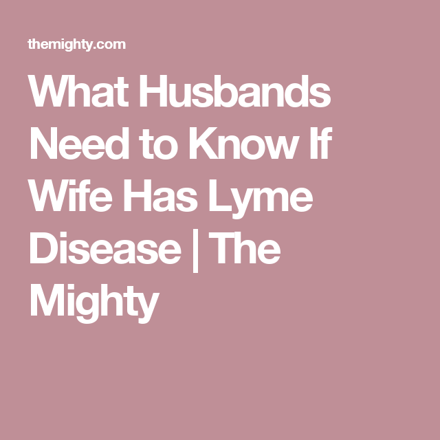 To The Husband Googling My Wife Has Lyme Disease Lyme Disease Awareness Lyme Disease Symptoms Lyme Disease