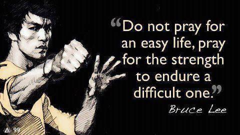 Do not pray for an easy life ...     Bruce Lee