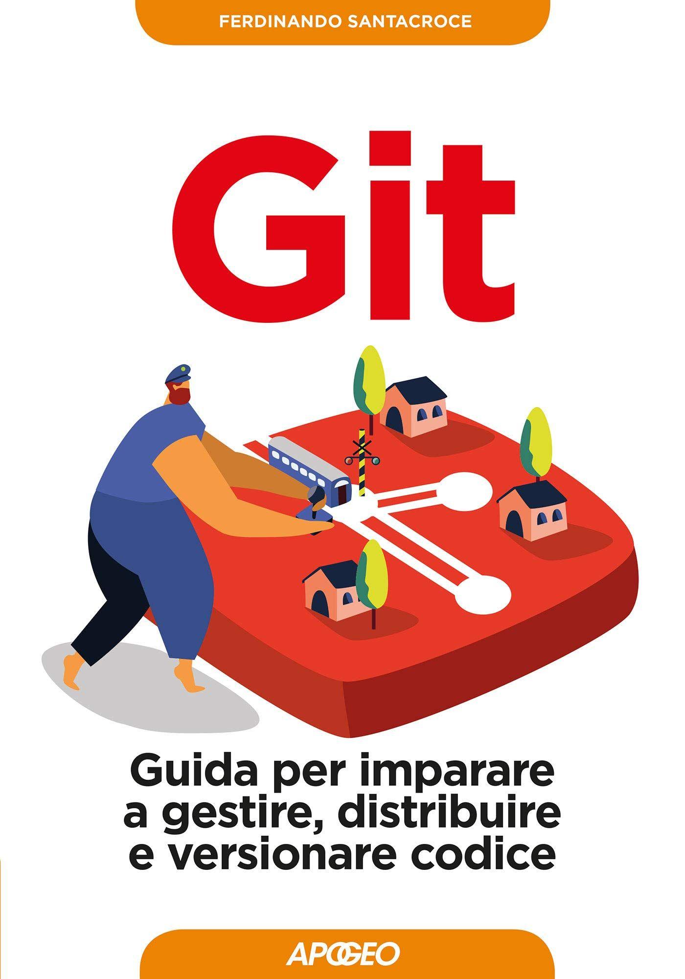 Git. Guida per imparare a gestire, distribuire e versionare codice
