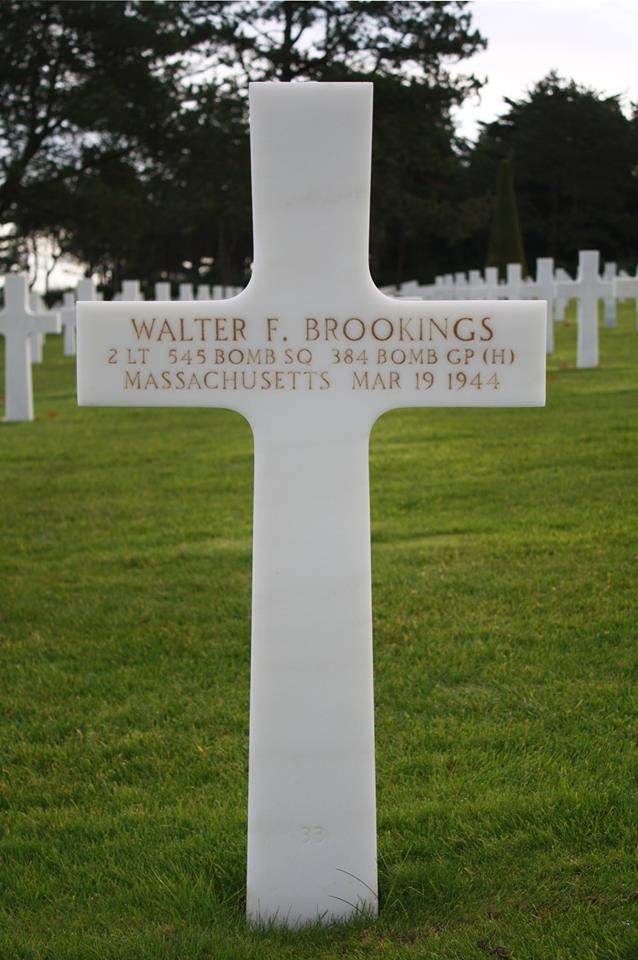 Second Lieutenant Walter F. Brookings U.S. Army Air Forces 545 Bomber Squadron, 384th Bomber Group, Heavy Entered the Service From: Massachusetts Service #: O-751251 Date of Death: March 19, 1944 World War II Buried: Plot D Row 12 Grave 33 Normandy American Cemetery Colleville-sur-Mer, France