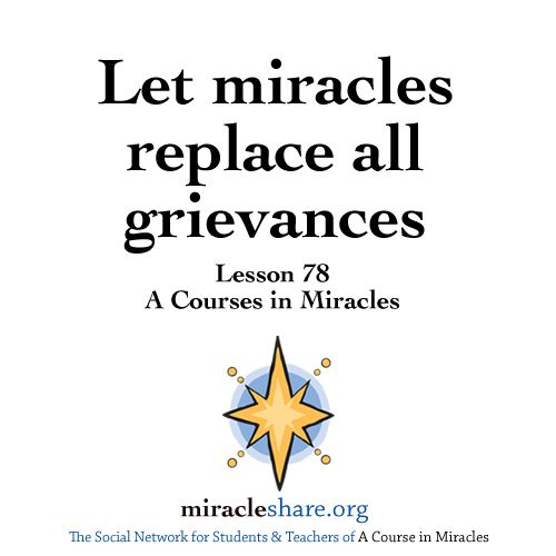 Lesson 78 Let Miracles Replace All Grievances Acim