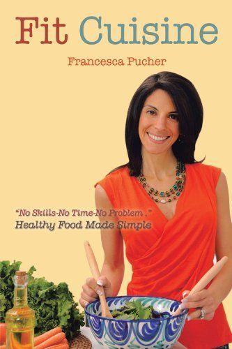 Fit Cuisine: Healthy Food Made Simple by Francesca Pucher, http://www.amazon.com/dp/1475907109/ref=cm_sw_r_pi_dp_B63Tpb1EX97W6
