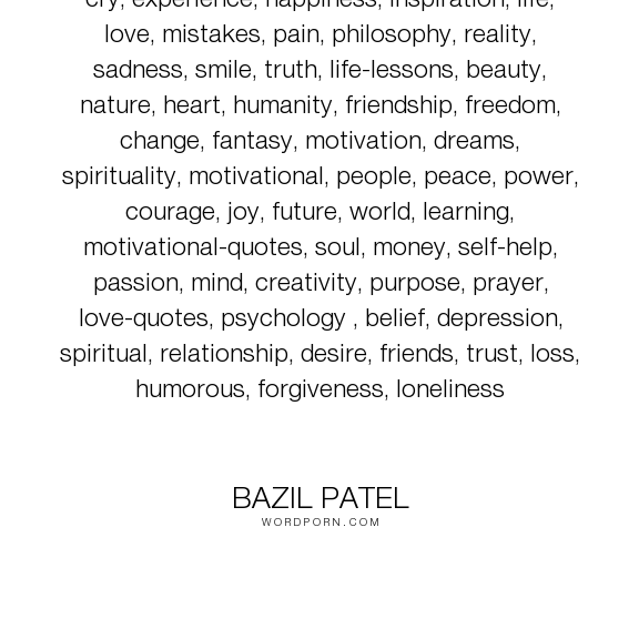 """Bazil Patel - """"cry, experience, happiness, inspiration, life, love, mistakes, pain, philosophy,..."""". life, truth, philosophy, happiness, inspiration, mistakes, dreams, reality, friendship, peace, trust, friends, courage, desire, passion, sadness, people, pain, soul, joy, loss, beauty, cry, smile, heart, humanity, mind, freedom, loneliness, learning, life-lessons, change, spiritual, nature, relationship, psychology, spirituality, motivational, fantasy, motivation, power, money, love-quotes…"""