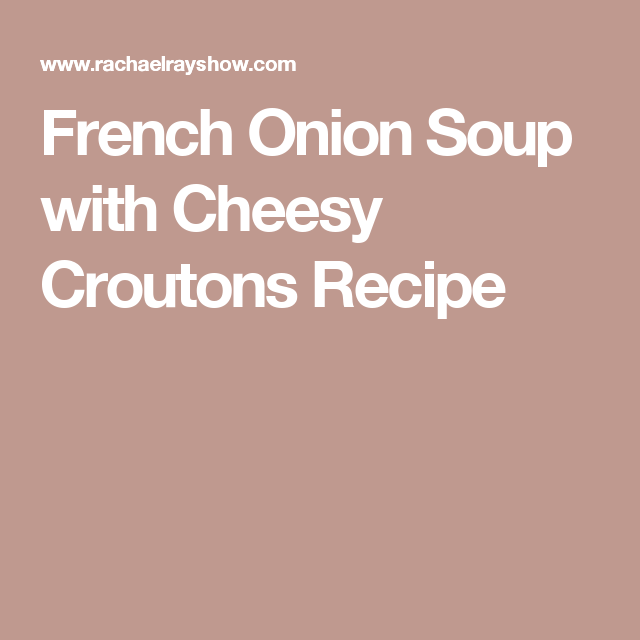 French Onion Soup with Cheesy Croutons   Recipe