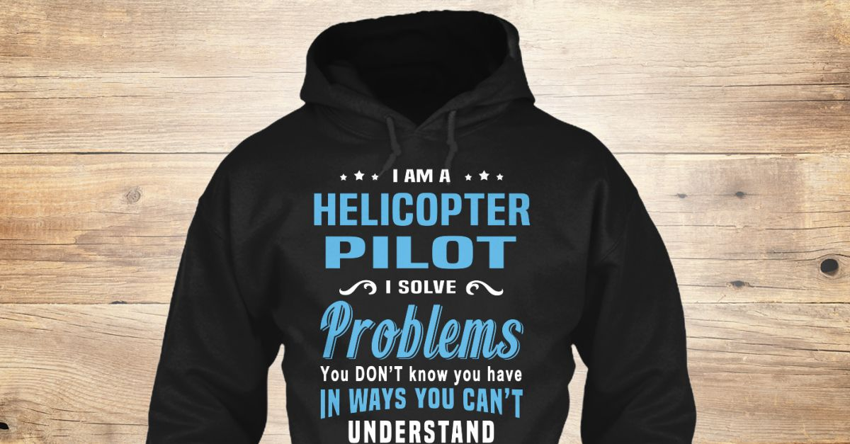 I'm a(an) Helicopter Pilot. I solve problems you don't