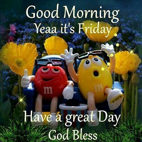 Good Morning Yeaa It 39 S Friday Have A Great Day God Bless Friday Morning Quotes Good Morning Happy Friday Good Morning Friday