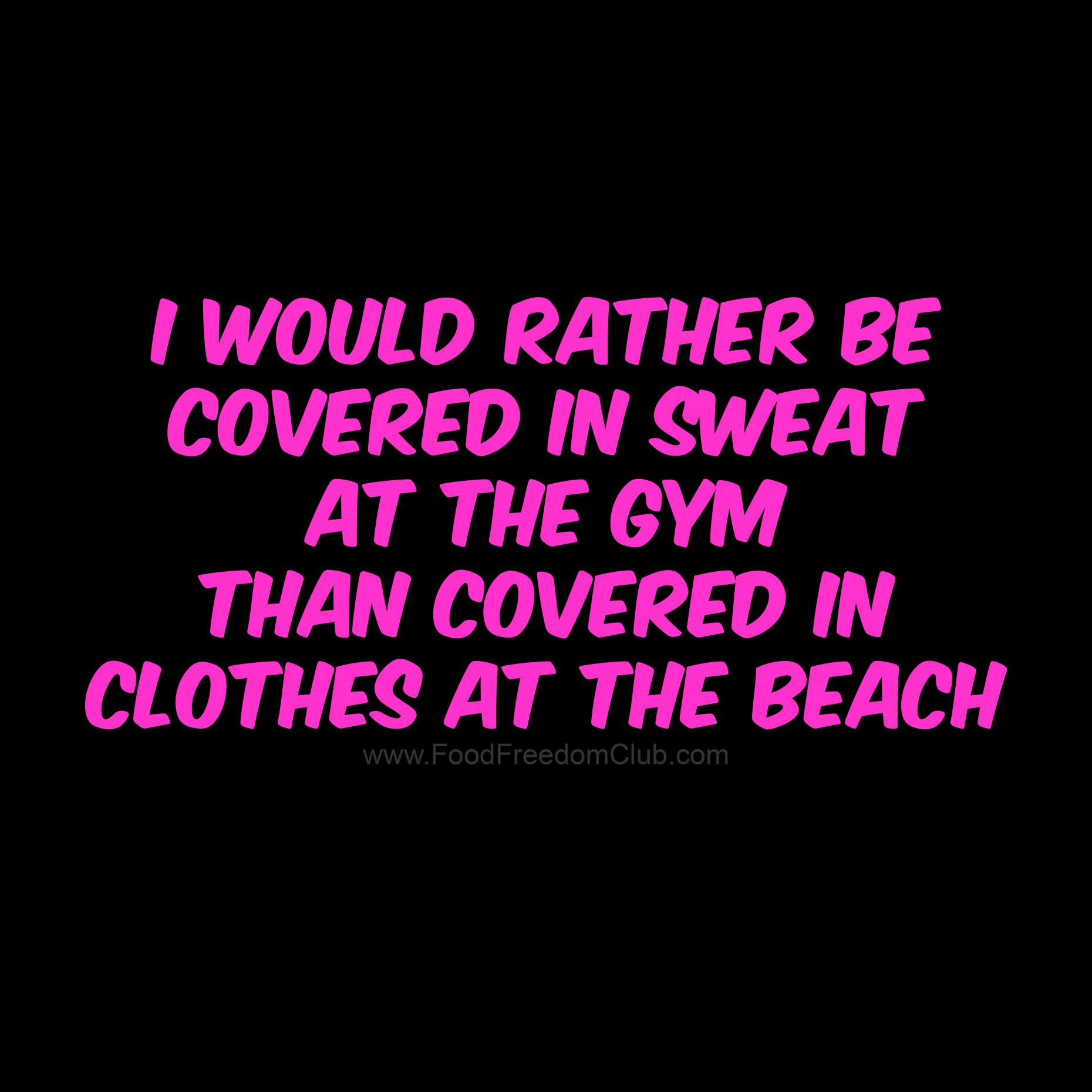 I Would Rather Be Covered With Sweat At The Gym Than Covered In Clothes At The Beach Food Freedom Club Lost Quotes Quotes Fitness Motivation