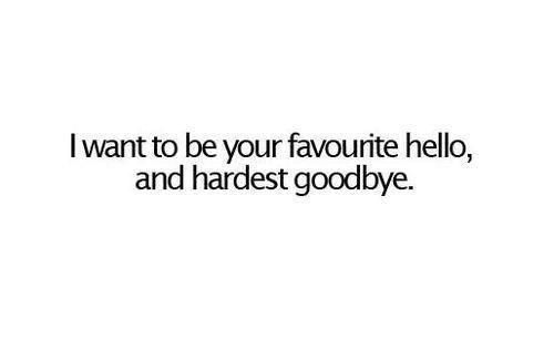 I Want To Be Your Favourite Hello And Hardest Goodbye Love