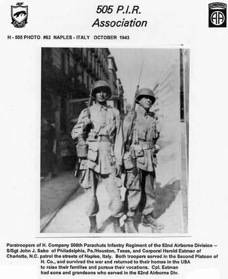 Sgt John Sabo and Corporal Harold Eatman. 82nd Airborne on patrol in Naples, Italy in 1943. My great grandfather is on the right. I've loved this picture since I was a little girl and love his stories to this day!    http://www.ww2-airborne.us/units/505/505images/troopers/h/misc/naples_505h2_lg.jpg
