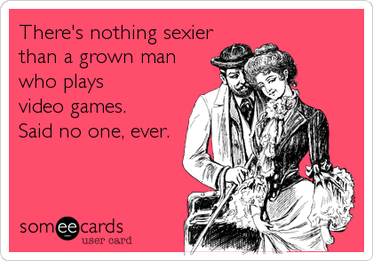 There S Nothing Sexierthan A Grown Manwho Plays Video Games Said No One Ever Video Game Quotes Someecards Bones Funny
