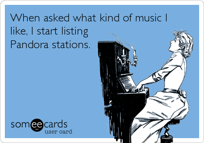 When asked what kind of music I like, I start listing Pandora stations.