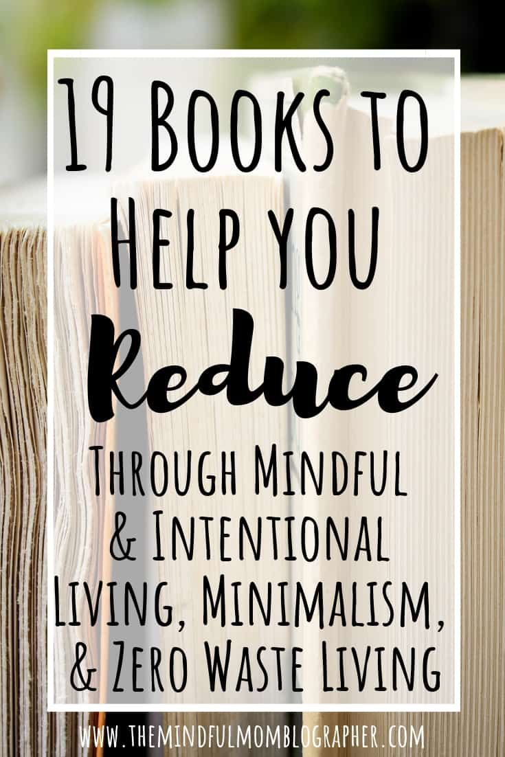19 Books to Help you Reduce (through mindful and intentional living, minimalism, and zero waste living)