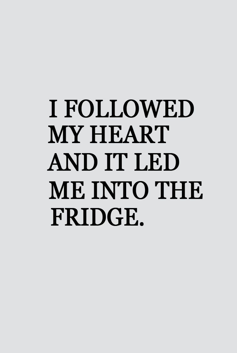 I followed by heart and led me into the fridge