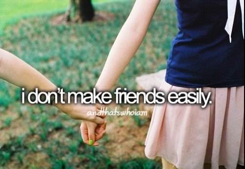 I don't make friends easily.