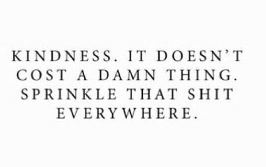 Kindness. It doesn't cost a damn thing