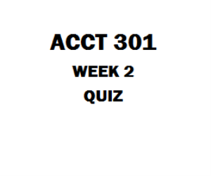 ACCT 301 Week 2 Quiz 1. (TCO 1) Which of the following